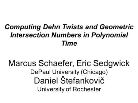 Computing Dehn Twists and Geometric Intersection Numbers in Polynomial Time Marcus Schaefer, Eric Sedgwick DePaul University (Chicago) Daniel Štefankovič.
