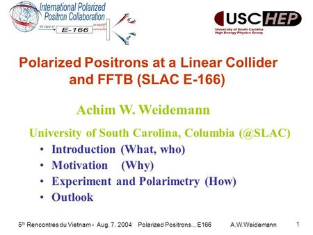 5 th Rencontres du Vietnam - Aug. 7, 2004 Polarized Positrons…E166 A.W.Weidemann 1 Introduction (What, who) Motivation (Why) Experiment and Polarimetry.