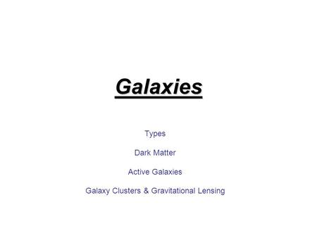 Galaxies Types Dark Matter Active Galaxies Galaxy Clusters & Gravitational Lensing.