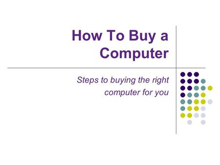 How To Buy a Computer Steps to buying the right computer for you.