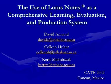 The Use of Lotus Notes ® as a Comprehensive Learning, Evaluation, and Production System David Annand Colleen Huber