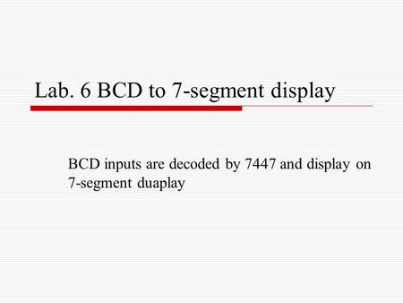 Lab. 6 BCD to 7-segment display BCD inputs are decoded by 7447 and display on 7-segment duaplay.