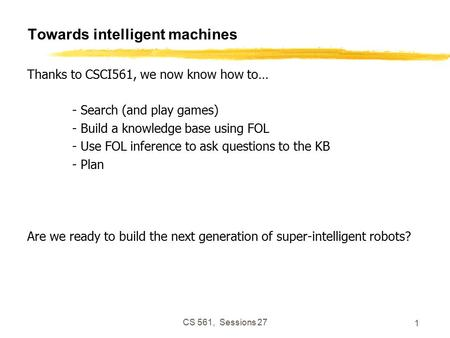 CS 561, Sessions 27 1 Towards intelligent machines Thanks to CSCI561, we now know how to… - Search (and play games) - Build a knowledge base using FOL.