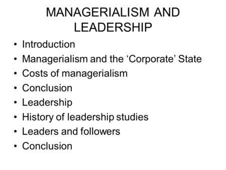 MANAGERIALISM AND LEADERSHIP Introduction Managerialism and the 'Corporate' State Costs of managerialism Conclusion Leadership History of leadership studies.