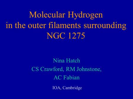 Molecular Hydrogen in the outer filaments surrounding NGC 1275 Nina Hatch CS Crawford, RM Johnstone, AC Fabian IOA, Cambridge.