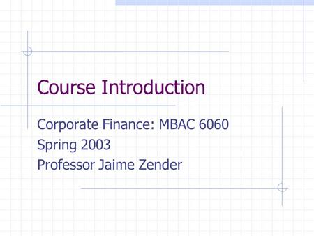 Course Introduction Corporate Finance: MBAC 6060 Spring 2003 Professor Jaime Zender.