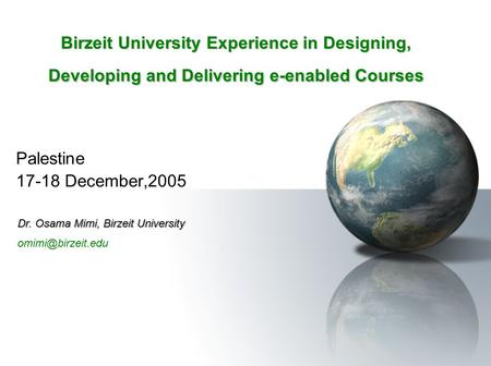 Birzeit University Experience in Designing, Developing and Delivering e-enabled Courses Palestine 17-18 December,2005 Dr. Osama Mimi, Birzeit University.