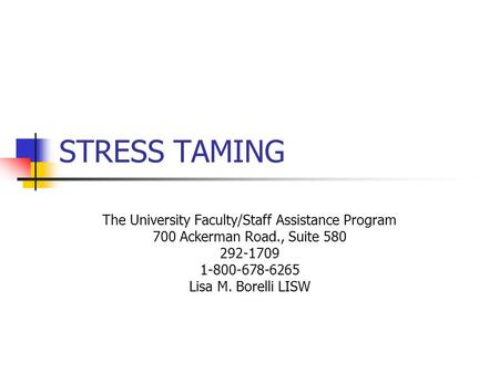 STRESS TAMING The University Faculty/Staff Assistance Program 700 Ackerman Road., Suite 580 292-1709 1-800-678-6265 Lisa M. Borelli LISW.
