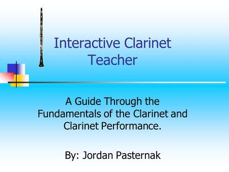 Interactive Clarinet Teacher A Guide Through the Fundamentals of the Clarinet and Clarinet Performance. By: Jordan Pasternak.
