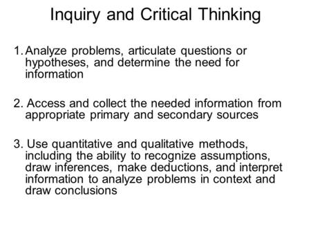 Inquiry and Critical Thinking 1.Analyze problems, articulate questions or hypotheses, and determine the need for information 2. Access and collect the.