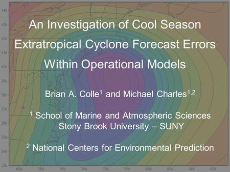 An Investigation of Cool Season Extratropical Cyclone Forecast Errors Within Operational Models Brian A. Colle 1 and Michael Charles 1,2 1 School of Marine.