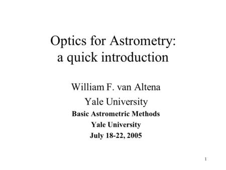 1 Optics for Astrometry: a quick introduction William F. van Altena Yale University Basic Astrometric Methods Yale University July 18-22, 2005.