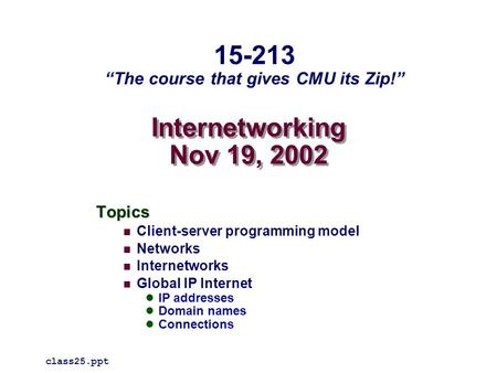 Internetworking Nov 19, 2002 Topics Client-server programming model Networks Internetworks Global IP Internet IP addresses Domain names Connections class25.ppt.