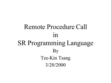 Remote Procedure Call in SR Programming Language By Tze-Kin Tsang 3/20/2000.