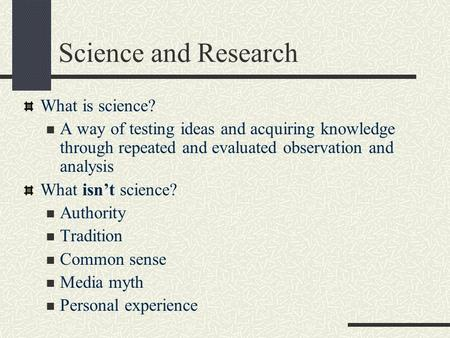 Science and Research What is science? A way of testing ideas and acquiring knowledge through repeated and evaluated observation and analysis What isn't.
