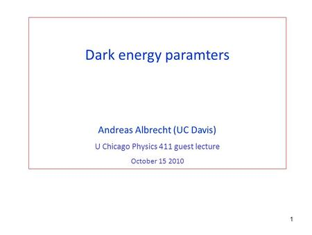 1 Dark energy paramters Andreas Albrecht (UC Davis) U Chicago Physics 411 guest lecture October 15 2010.