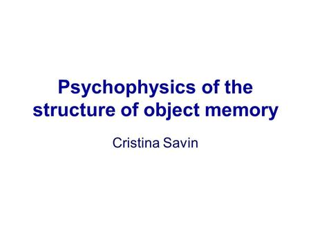 Psychophysics of the structure of object memory Cristina Savin.