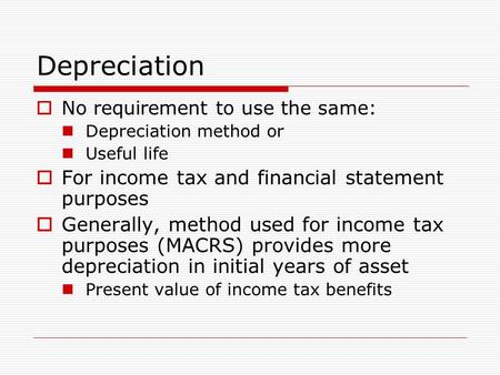 Depreciation  No requirement to use the same: Depreciation method or Useful life  For income tax and financial statement purposes  Generally, method.