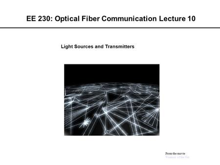 EE 230: Optical Fiber Communication Lecture 10 From the movie Warriors of the Net Light Sources and Transmitters.