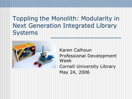 Toppling the Monolith: Modularity in Next Generation Integrated Library Systems Karen Calhoun Professional Development Week Cornell University Library.