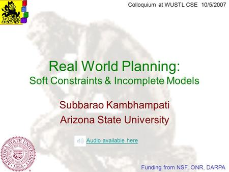 Subbarao Kambhampati Arizona State University Real World Planning: Soft Constraints & Incomplete Models Colloquium at WUSTL CSE 10/5/2007 Funding from.