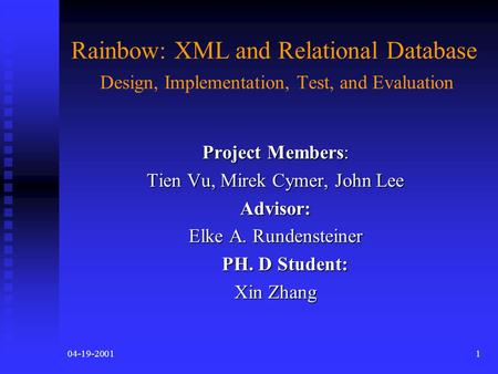 04-19-20011 Rainbow: XML and Relational Database Design, Implementation, Test, and Evaluation Project Members: Tien Vu, Mirek Cymer, John Lee Advisor: