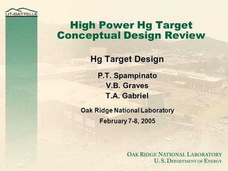 High Power Hg Target Conceptual Design Review Hg Target Design P.T. Spampinato V.B. Graves T.A. Gabriel Oak Ridge National Laboratory February 7-8, 2005.