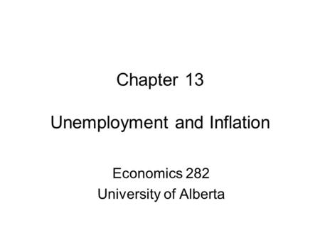 Chapter 13 Unemployment and Inflation Economics 282 University of Alberta.