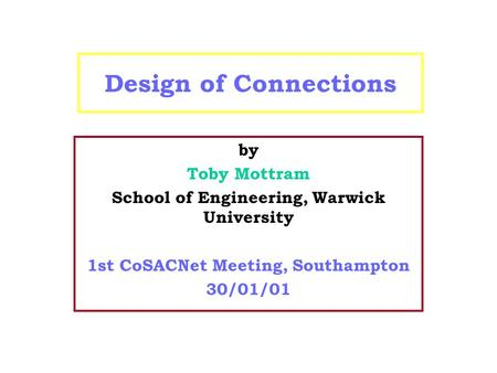 Design of Connections by Toby Mottram School of Engineering, Warwick University 1st CoSACNet Meeting, Southampton 30/01/01.