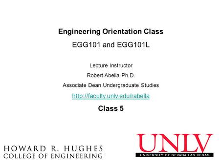 Engineering Orientation Class EGG101 and EGG101L Lecture Instructor Robert Abella Ph.D. Associate Dean Undergraduate Studies