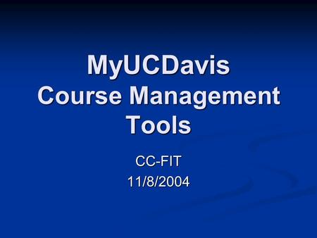 MyUCDavis Course Management Tools CC-FIT11/8/2004.