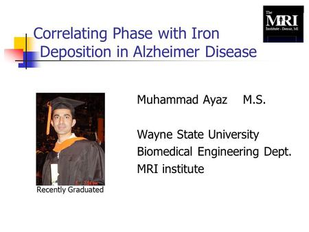 Correlating Phase with Iron Deposition in Alzheimer Disease Muhammad Ayaz M.S. Wayne State University Biomedical Engineering Dept. MRI institute Recently.
