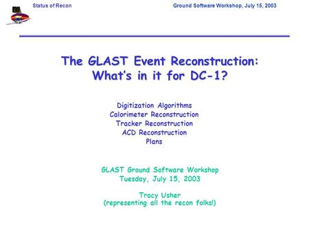 Status of ReconGround Software Workshop, July 15, 2003 The GLAST Event Reconstruction: What's in it for DC-1? GLAST Ground Software Workshop Tuesday, July.