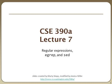 1 CSE 390a Lecture 7 Regular expressions, egrep, and sed slides created by Marty Stepp, modified by Jessica Miller
