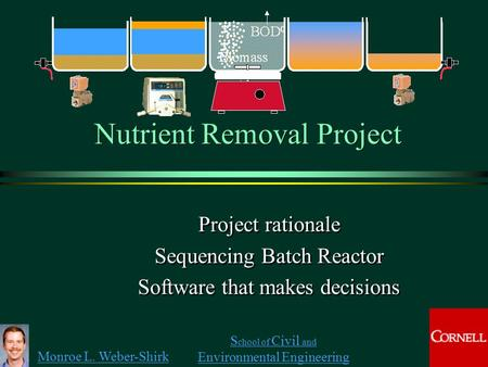 Monroe L. Weber-Shirk S chool of Civil and Environmental Engineering Nutrient Removal Project Project rationale Sequencing Batch Reactor Software that.