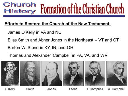 Efforts to Restore the Church of the New Testament: James O'Kelly in VA and NC Elias Smith and Abner Jones in the Northeast – VT and CT Barton W. Stone.
