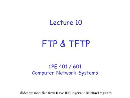 Lecture 10 FTP & TFTP CPE 401 / 601 Computer Network Systems slides are modified from Dave Hollinger and Michael mgunes.