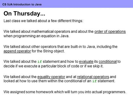 CS 5JA Introduction to Java On Thursday... Last <strong>class</strong> we talked about a few different things: We talked about mathematical operators and about the order.