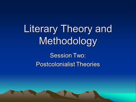 Literary Theory and Methodology Session Two: Postcolonialist Theories.