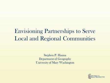 Envisioning Partnerships to Serve Local and Regional Communities Stephen P. Hanna Department of Geography University of Mary Washington.