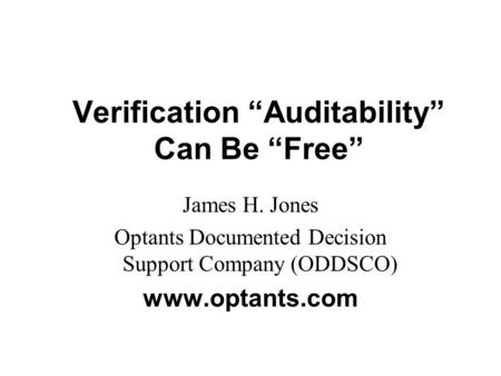 "Verification ""Auditability"" Can Be ""Free"" James H. Jones Optants Documented Decision Support Company (ODDSCO) www.optants.com."