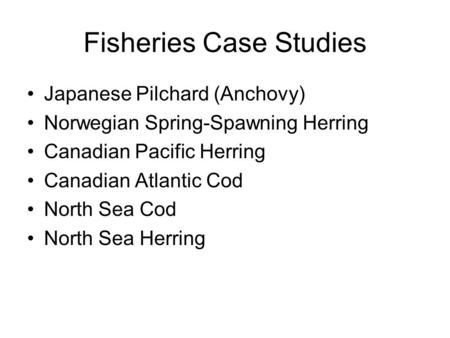 Fisheries Case Studies Japanese Pilchard (Anchovy) Norwegian Spring-Spawning Herring Canadian Pacific Herring Canadian Atlantic Cod North Sea Cod North.