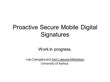 Proactive Secure Mobile Digital Signatures Work in progress. Ivan Damgård and Gert Læssøe Mikkelsen University of Aarhus.