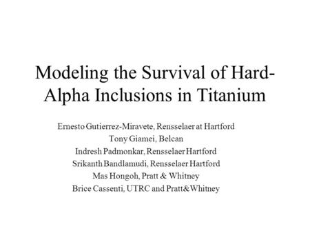 Modeling the Survival of Hard- Alpha Inclusions in Titanium Ernesto Gutierrez-Miravete, Rensselaer at Hartford Tony Giamei, Belcan Indresh Padmonkar, Rensselaer.