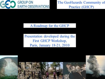 A Roadmap for the GHCP The GeoHazards Community of Practice (GHCP) Presentation developed during the First GHCP Workshop, Paris, January 18-21, 2010.