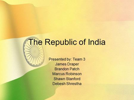 The Republic of <strong>India</strong> Presented by: Team 3 James Draper Brandon Patch Marcus Robinson Shawn Stanford Debesh Shrestha.