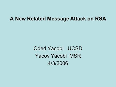 1 A New Related Message Attack on RSA Oded Yacobi UCSD Yacov Yacobi MSR 4/3/2006.
