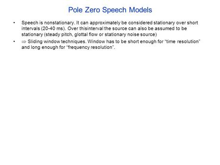 Pole Zero Speech Models Speech is nonstationary. It can approximately be considered stationary over short intervals (20-40 ms). Over thisinterval the source.