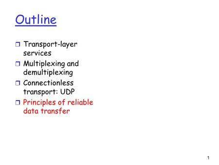 1 Outline r Transport-layer services r Multiplexing and demultiplexing r Connectionless transport: UDP r Principles of reliable data transfer.