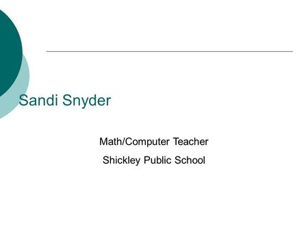 Sandi Snyder Math/Computer Teacher Shickley Public School.
